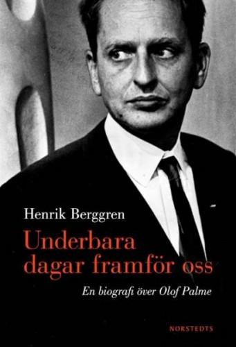 Henrik Berggren - Underbara dagar framför oss, En biografi över Olof Palme