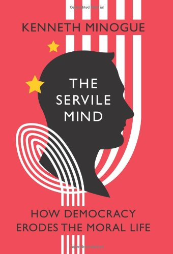 Kenneth Minogue - The Servile Mind, How Democracy Erodes the Moral Life (2010)