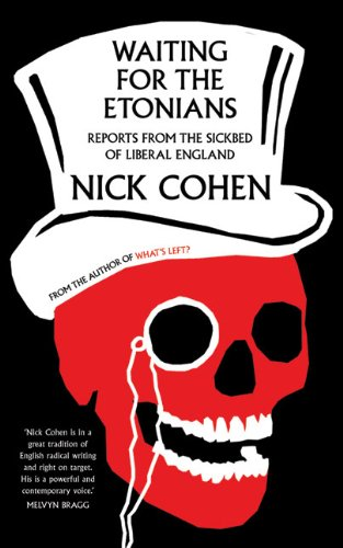 Nick Cohen - Waiting for the Etonians, Reports from the Sickbed of Liberal England (2009)