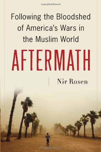 Nir Rosen - Aftermath, Following the bloodshed of Americas wars in the Muslim world